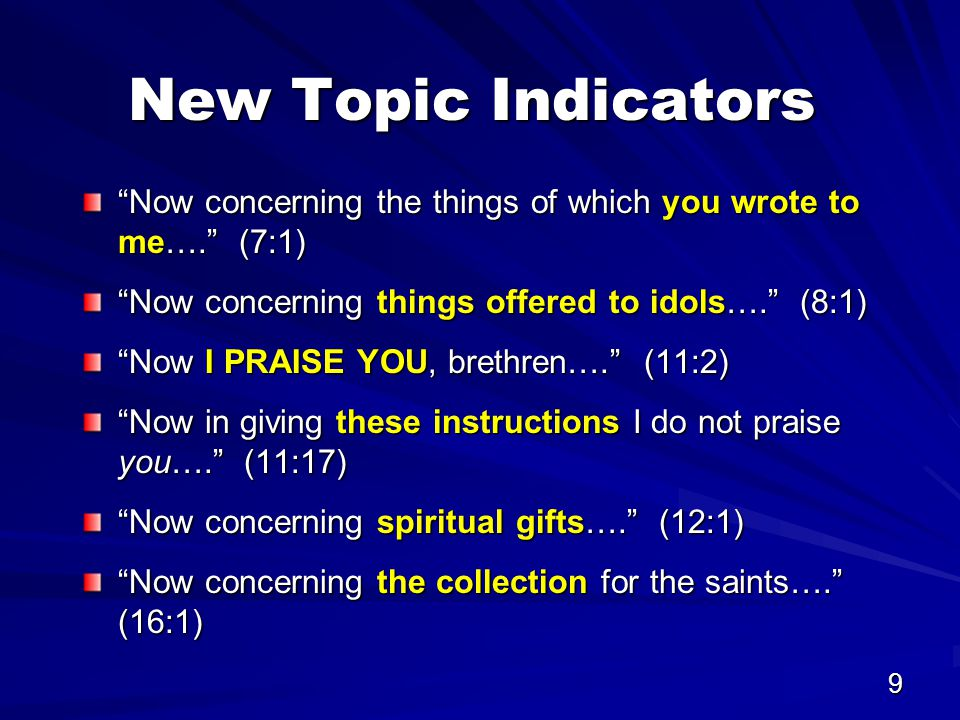 9 New Topic Indicators Now concerning the things of which you wrote to me…. (7:1) Now concerning things offered to idols…. (8:1) Now I PRAISE YOU, brethren…. (11:2) Now in giving these instructions I do not praise you…. (11:17) Now concerning spiritual gifts…. (12:1) Now concerning the collection for the saints…. (16:1)