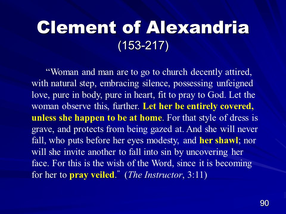 90 Clement of Alexandria (153-217) Woman and man are to go to church decently attired, with natural step, embracing silence, possessing unfeigned love, pure in body, pure in heart, fit to pray to God.