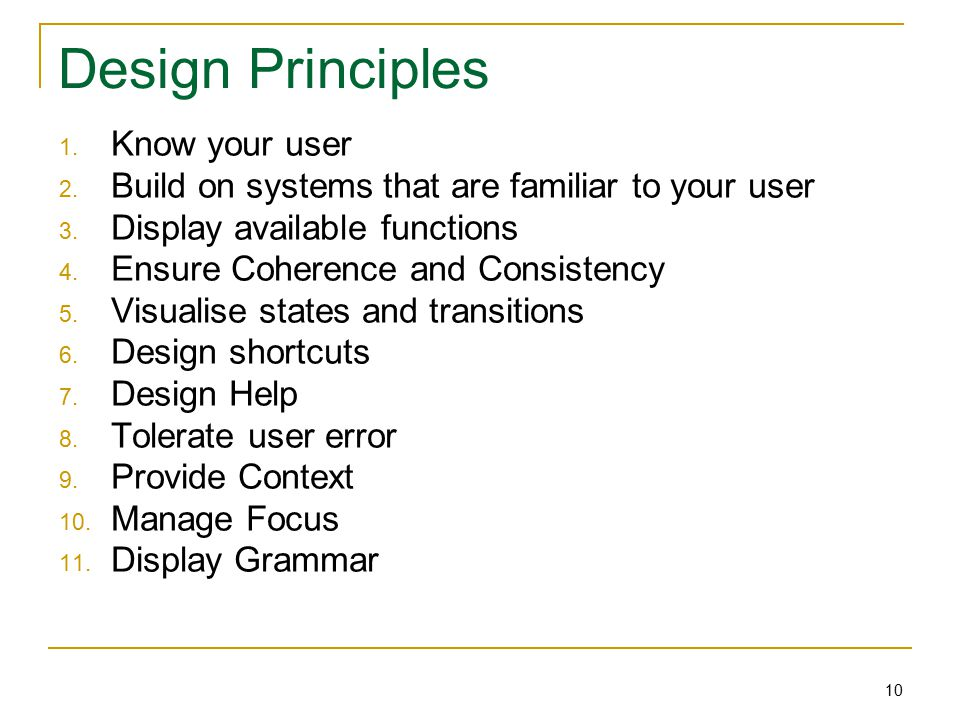 10 Design Principles 1. Know your user 2. Build on systems that are familiar to your user 3.