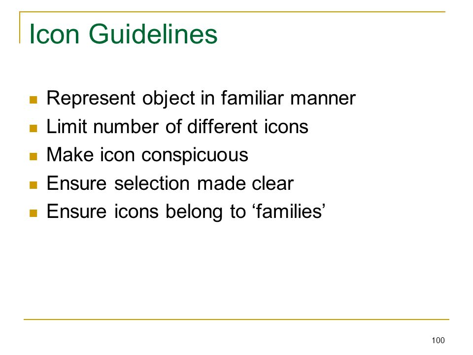 100 Icon Guidelines Represent object in familiar manner Limit number of different icons Make icon conspicuous Ensure selection made clear Ensure icons belong to 'families'