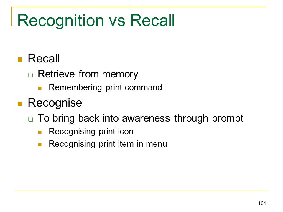 104 Recognition vs Recall Recall  Retrieve from memory Remembering print command Recognise  To bring back into awareness through prompt Recognising print icon Recognising print item in menu
