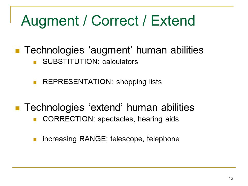 12 Augment / Correct / Extend Technologies 'augment' human abilities SUBSTITUTION: calculators REPRESENTATION: shopping lists Technologies 'extend' human abilities CORRECTION: spectacles, hearing aids increasing RANGE: telescope, telephone