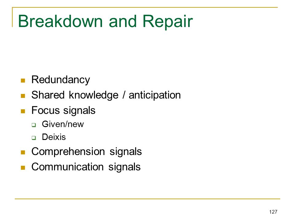 127 Breakdown and Repair Redundancy Shared knowledge / anticipation Focus signals  Given/new  Deixis Comprehension signals Communication signals