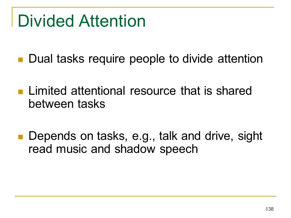 138 Divided Attention Dual tasks require people to divide attention Limited attentional resource that is shared between tasks Depends on tasks, e.g., talk and drive, sight read music and shadow speech