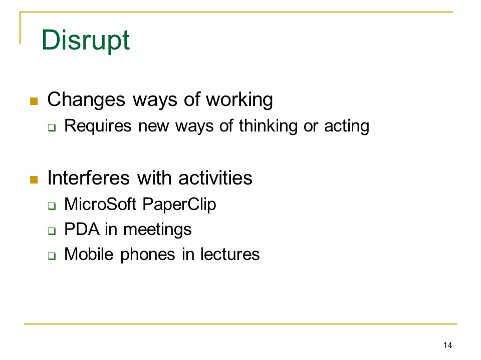 14 Disrupt Changes ways of working  Requires new ways of thinking or acting Interferes with activities  MicroSoft PaperClip  PDA in meetings  Mobile phones in lectures