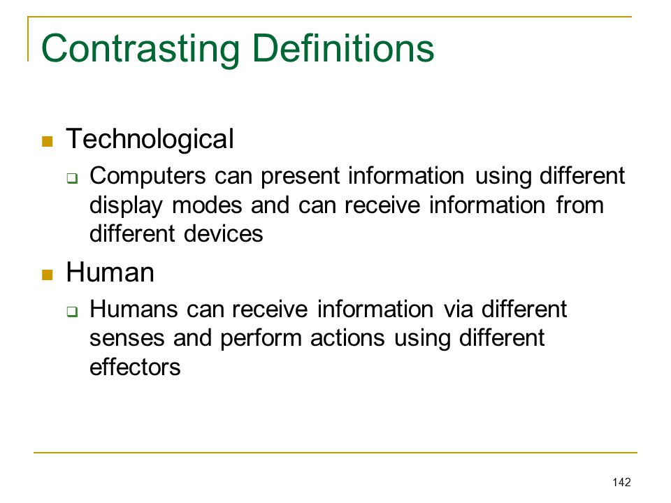 142 Contrasting Definitions Technological  Computers can present information using different display modes and can receive information from different devices Human  Humans can receive information via different senses and perform actions using different effectors