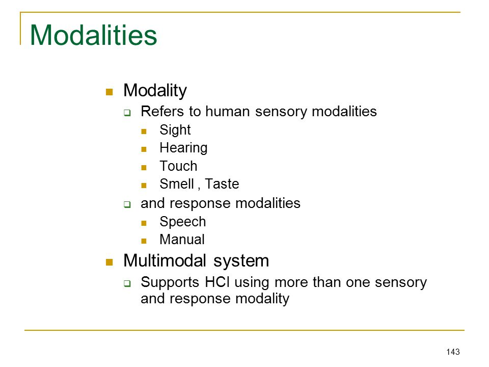 143 Modalities Modality  Refers to human sensory modalities Sight Hearing Touch Smell, Taste  and response modalities Speech Manual Multimodal system  Supports HCI using more than one sensory and response modality