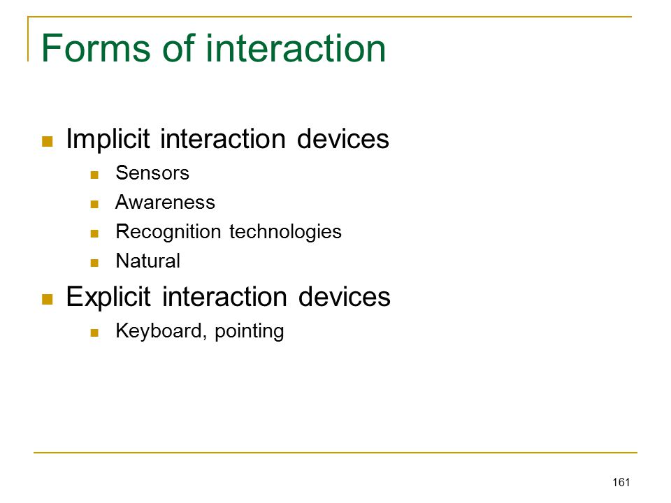 161 Forms of interaction Implicit interaction devices Sensors Awareness Recognition technologies Natural Explicit interaction devices Keyboard, pointing