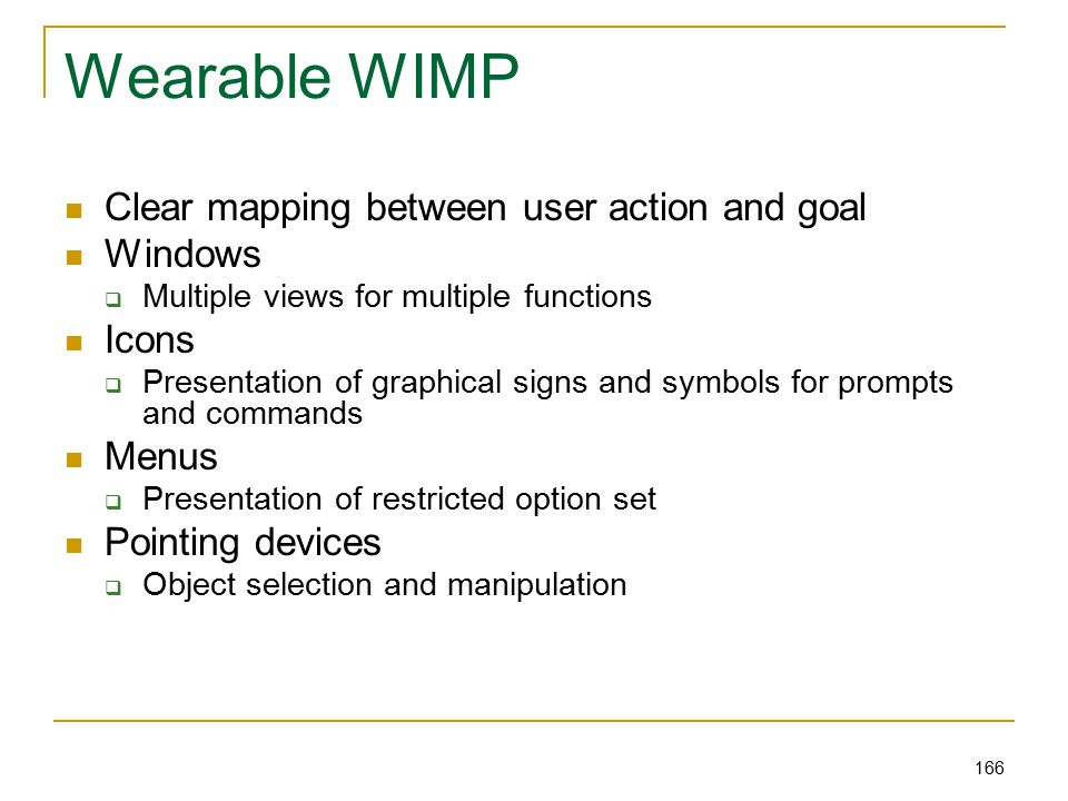 166 Wearable WIMP Clear mapping between user action and goal Windows  Multiple views for multiple functions Icons  Presentation of graphical signs and symbols for prompts and commands Menus  Presentation of restricted option set Pointing devices  Object selection and manipulation