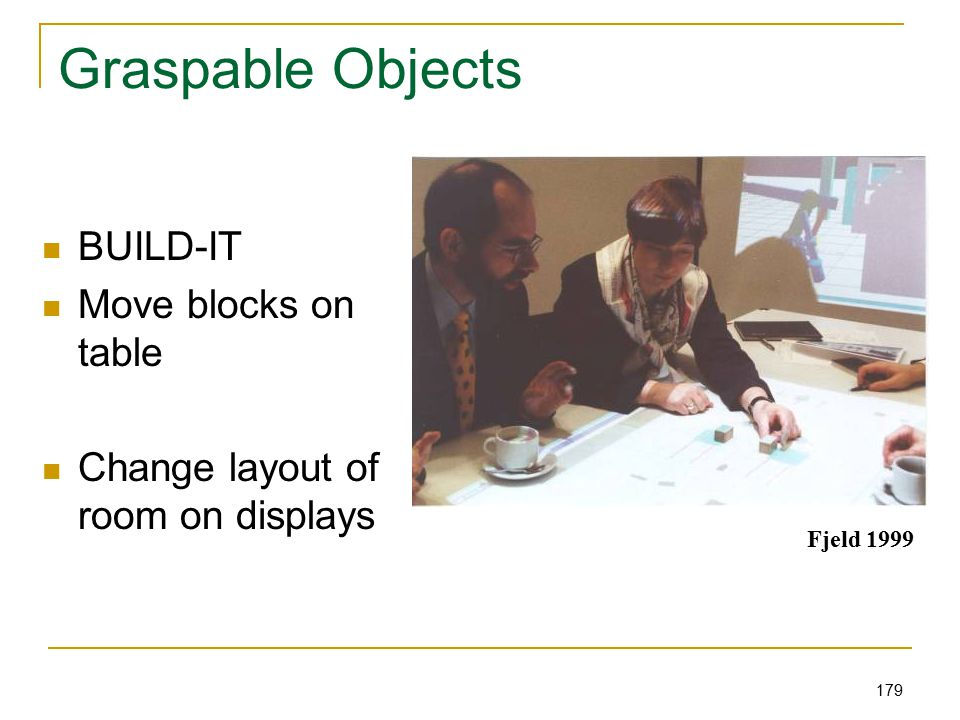 179 Graspable Objects BUILD-IT Move blocks on table Change layout of room on displays Fjeld 1999