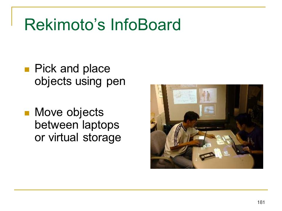 181 Rekimoto's InfoBoard Pick and place objects using pen Move objects between laptops or virtual storage