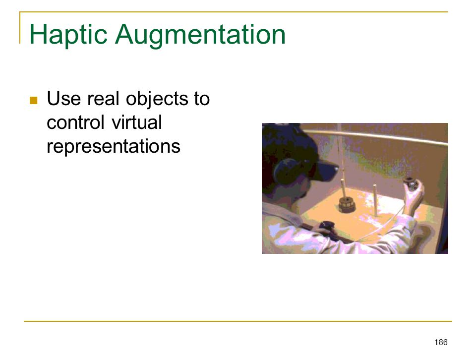 186 Haptic Augmentation Use real objects to control virtual representations