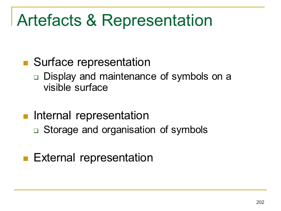 202 Artefacts & Representation Surface representation  Display and maintenance of symbols on a visible surface Internal representation  Storage and organisation of symbols External representation