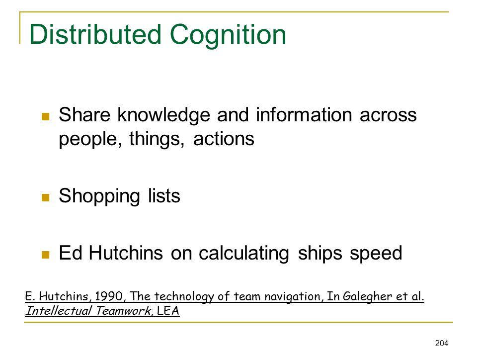 204 Distributed Cognition Share knowledge and information across people, things, actions Shopping lists Ed Hutchins on calculating ships speed E.