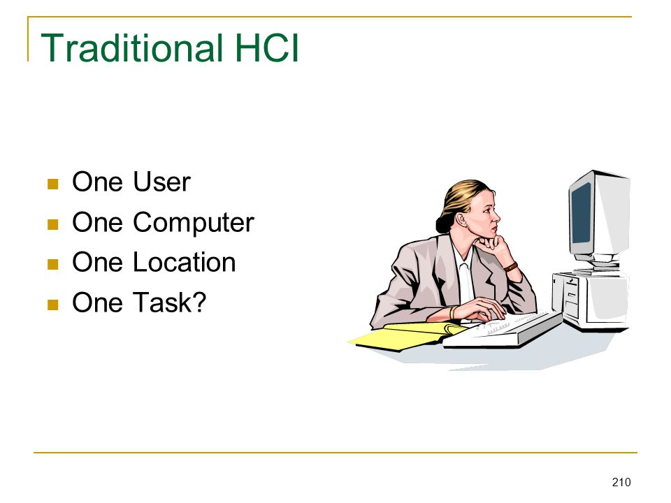 210 Traditional HCI One User One Computer One Location One Task