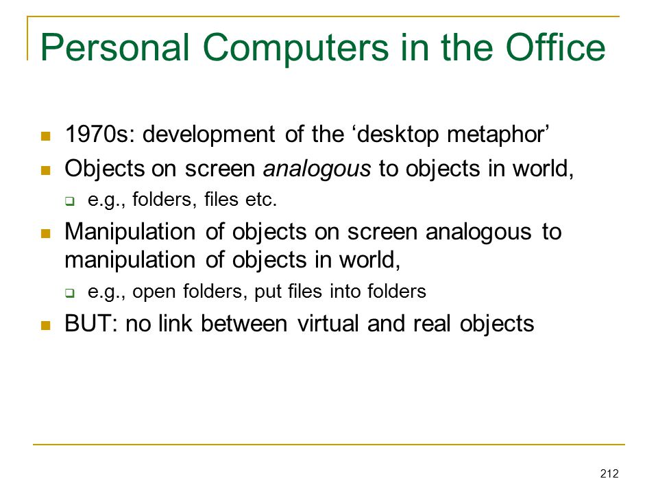 212 Personal Computers in the Office 1970s: development of the 'desktop metaphor' Objects on screen analogous to objects in world,  e.g., folders, files etc.