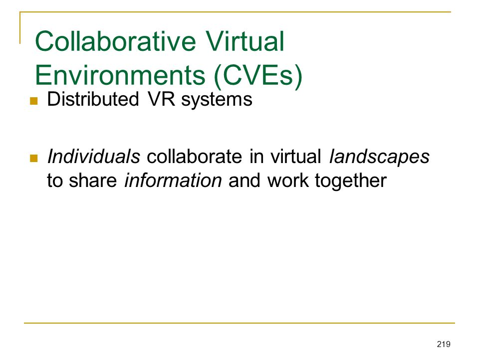 219 Collaborative Virtual Environments (CVEs) Distributed VR systems Individuals collaborate in virtual landscapes to share information and work together