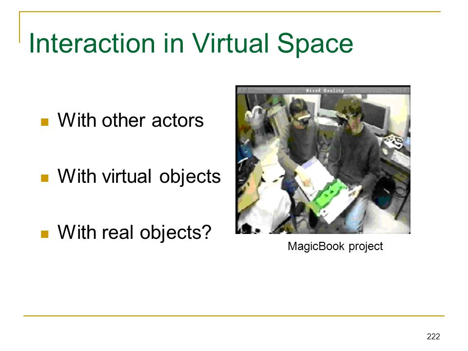 222 Interaction in Virtual Space With other actors With virtual objects With real objects.