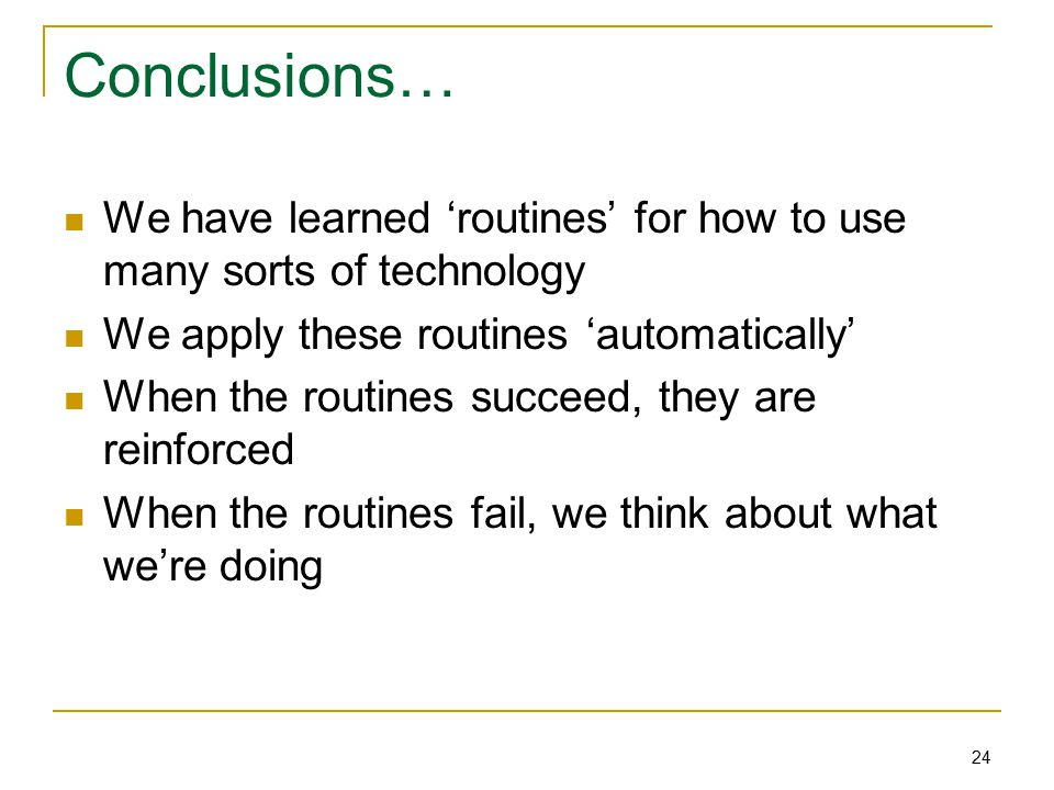 24 Conclusions… We have learned 'routines' for how to use many sorts of technology We apply these routines 'automatically' When the routines succeed, they are reinforced When the routines fail, we think about what we're doing