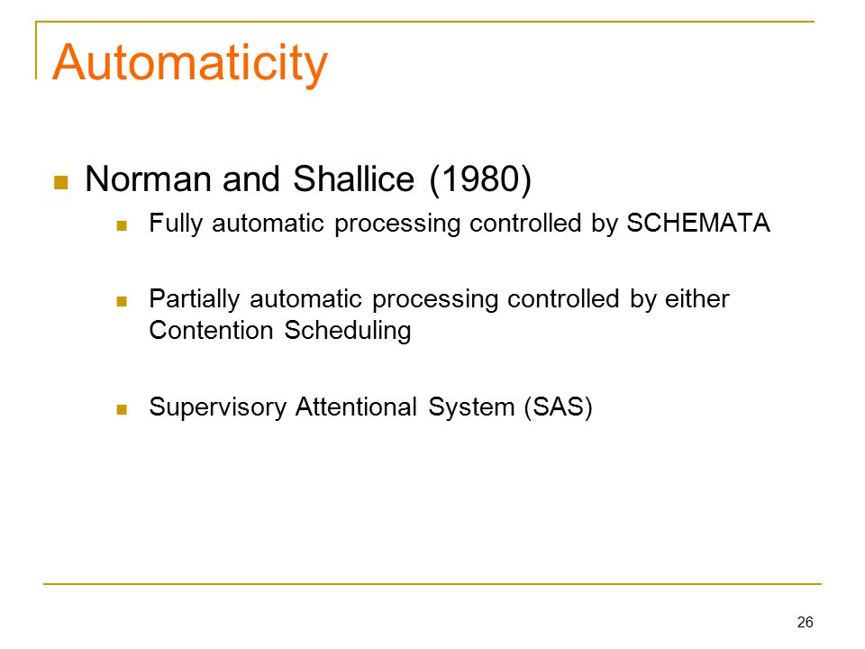 26 Automaticity Norman and Shallice (1980) Fully automatic processing controlled by SCHEMATA Partially automatic processing controlled by either Contention Scheduling Supervisory Attentional System (SAS)