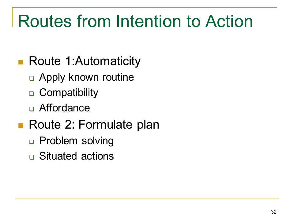 32 Routes from Intention to Action Route 1:Automaticity  Apply known routine  Compatibility  Affordance Route 2: Formulate plan  Problem solving  Situated actions