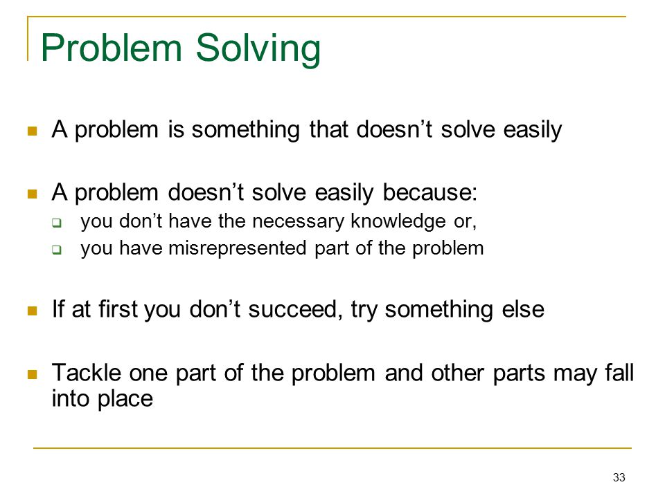 33 Problem Solving A problem is something that doesn't solve easily A problem doesn't solve easily because:  you don't have the necessary knowledge or,  you have misrepresented part of the problem If at first you don't succeed, try something else Tackle one part of the problem and other parts may fall into place