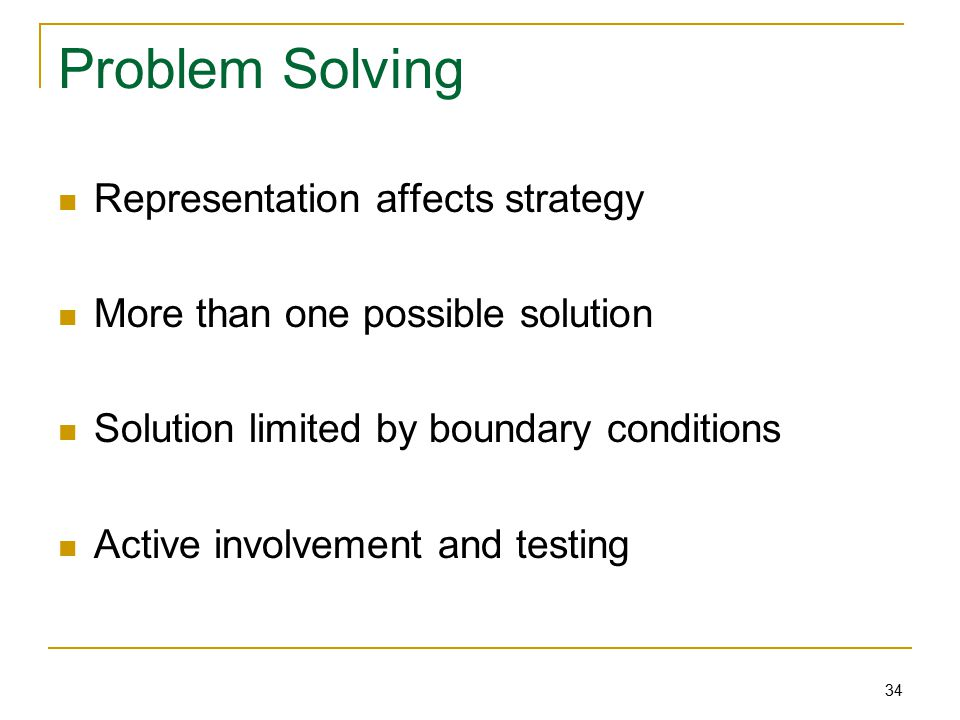 34 Problem Solving Representation affects strategy More than one possible solution Solution limited by boundary conditions Active involvement and testing