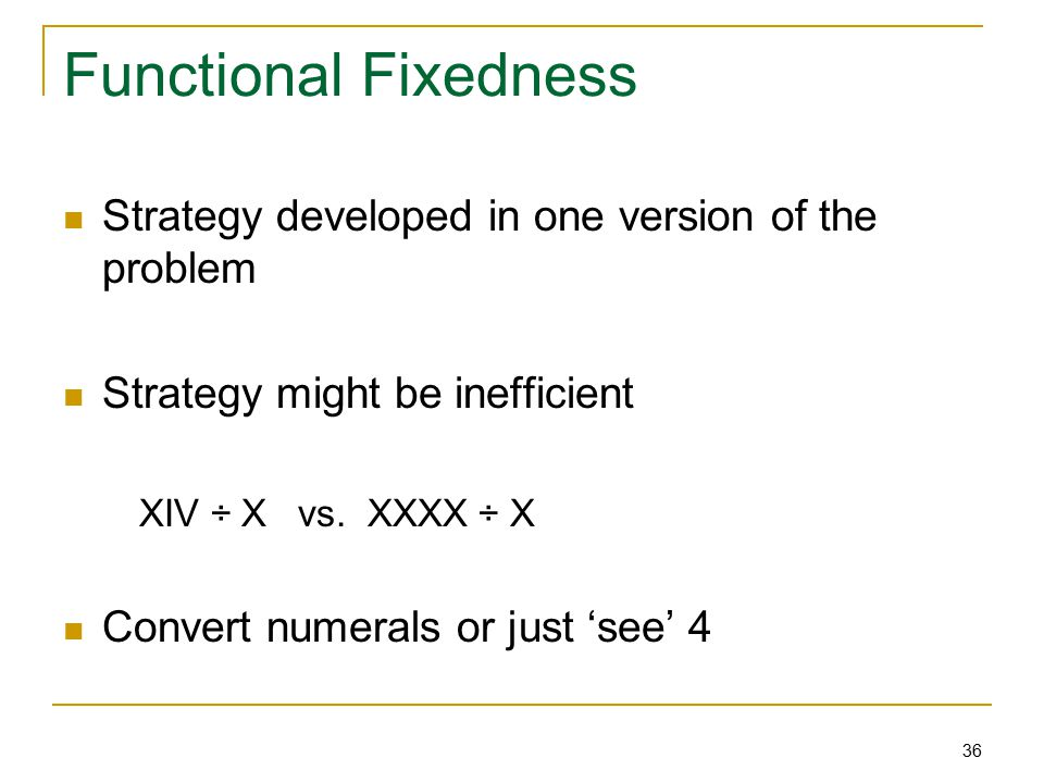 36 Functional Fixedness Strategy developed in one version of the problem Strategy might be inefficient XIV ÷ X vs.
