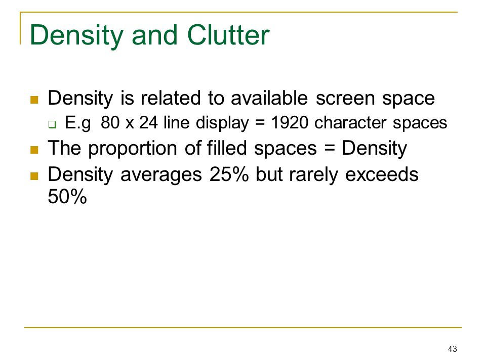 43 Density and Clutter Density is related to available screen space  E.g 80 x 24 line display = 1920 character spaces The proportion of filled spaces = Density Density averages 25% but rarely exceeds 50%