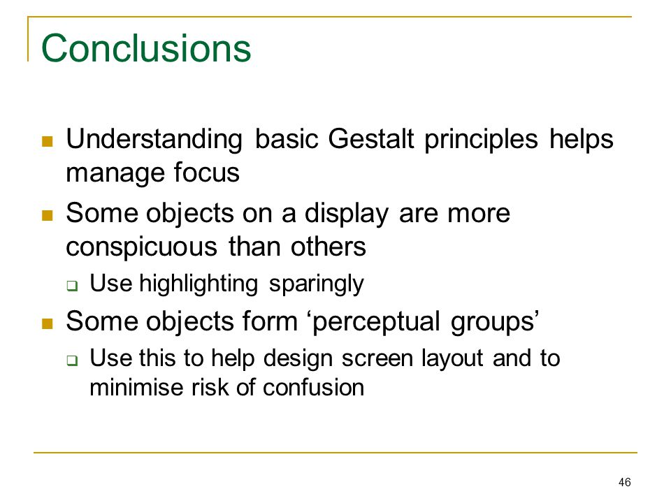 46 Conclusions Understanding basic Gestalt principles helps manage focus Some objects on a display are more conspicuous than others  Use highlighting sparingly Some objects form 'perceptual groups'  Use this to help design screen layout and to minimise risk of confusion