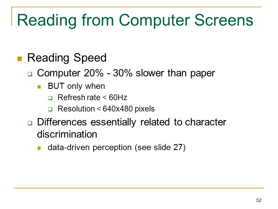52 Reading from Computer Screens Reading Speed  Computer 20% - 30% slower than paper BUT only when  Refresh rate < 60Hz  Resolution < 640x480 pixels  Differences essentially related to character discrimination data-driven perception (see slide 27)