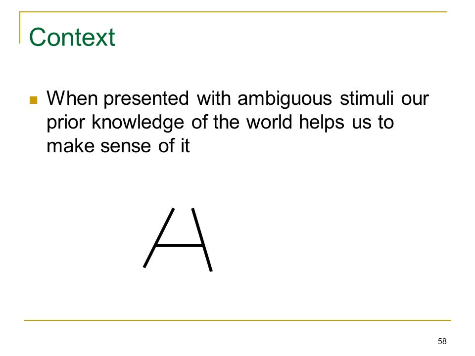 58 Context When presented with ambiguous stimuli our prior knowledge of the world helps us to make sense of it