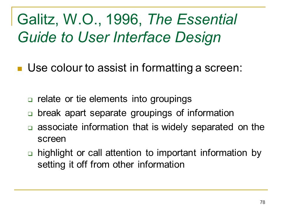 78 Galitz, W.O., 1996, The Essential Guide to User Interface Design Use colour to assist in formatting a screen:  relate or tie elements into groupings  break apart separate groupings of information  associate information that is widely separated on the screen  highlight or call attention to important information by setting it off from other information