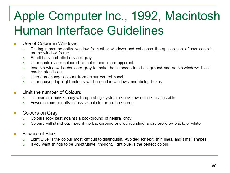 80 Apple Computer Inc., 1992, Macintosh Human Interface Guidelines Use of Colour in Windows:  Distinguishes the active window from other windows and enhances the appearance of user controls on the window frame.