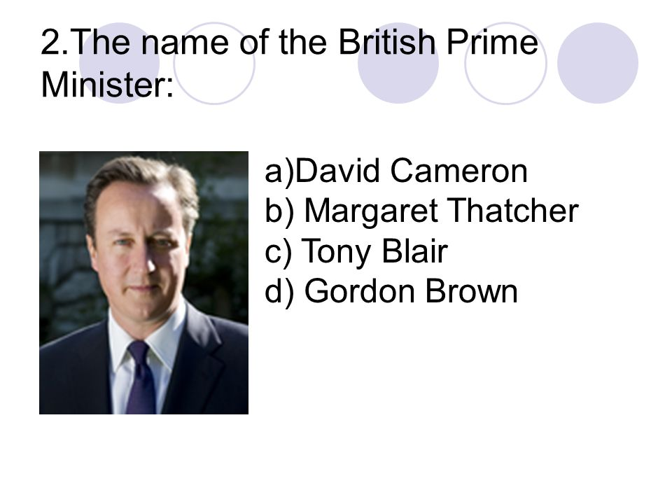 2.The name of the British Prime Minister: a)David Cameron b) Margaret Thatcher c) Tony Blair d) Gordon Brown