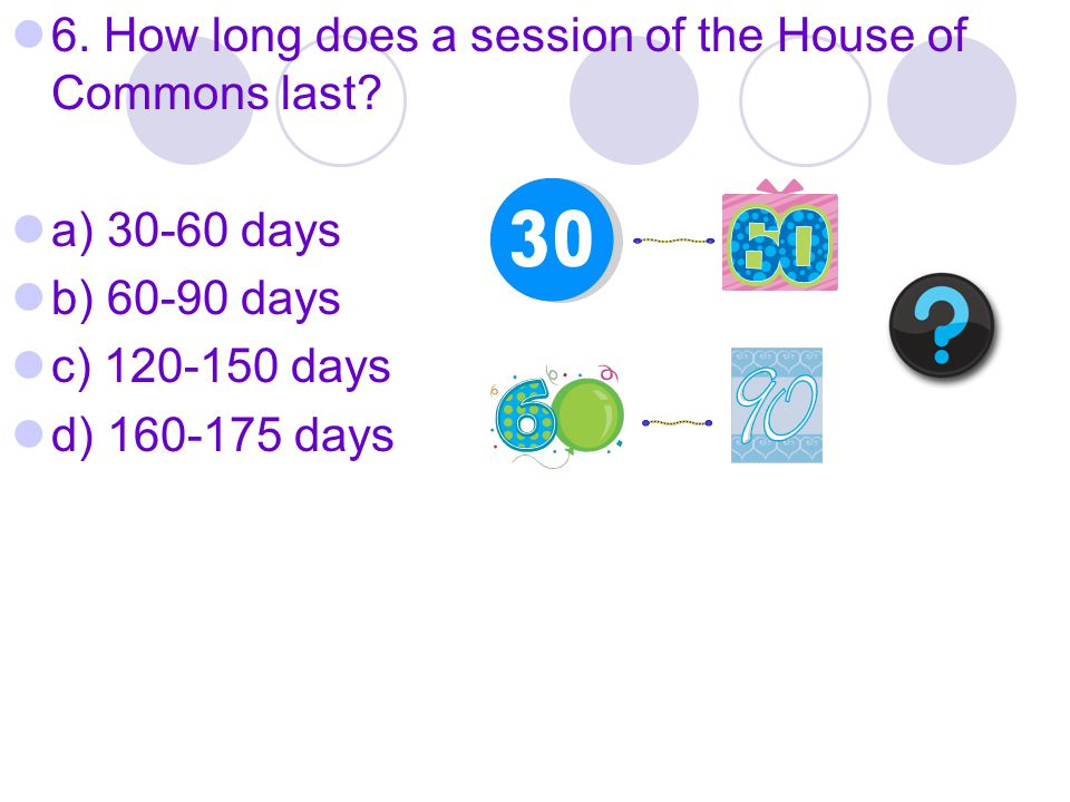 6. How long does a session of the House of Commons last.