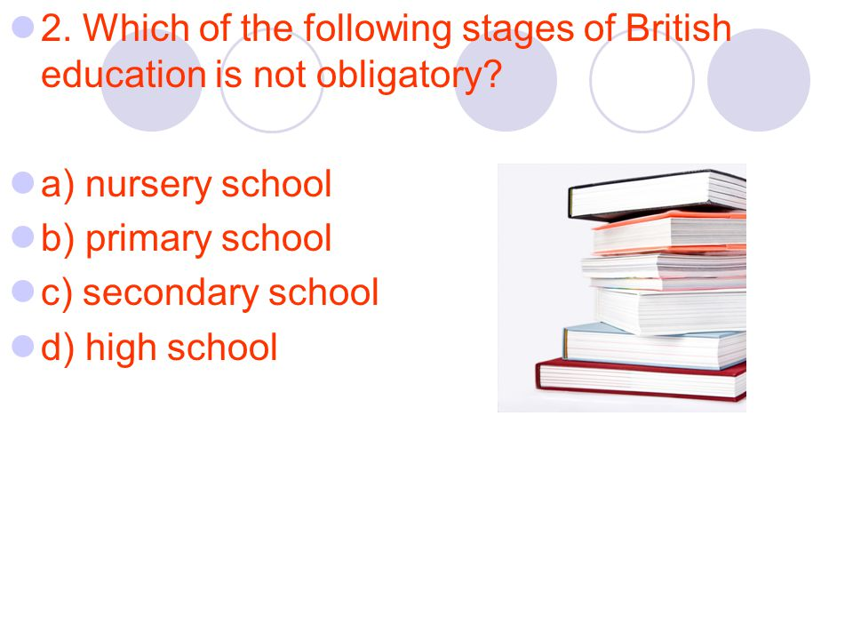 2. Which of the following stages of British education is not obligatory.