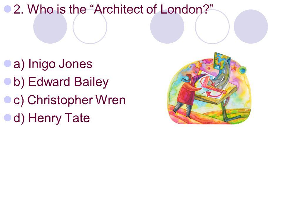 "2. Who is the ""Architect of London?"" a) Inigo Jones b) Edward Bailey c) Christopher Wren d) Henry Tate"