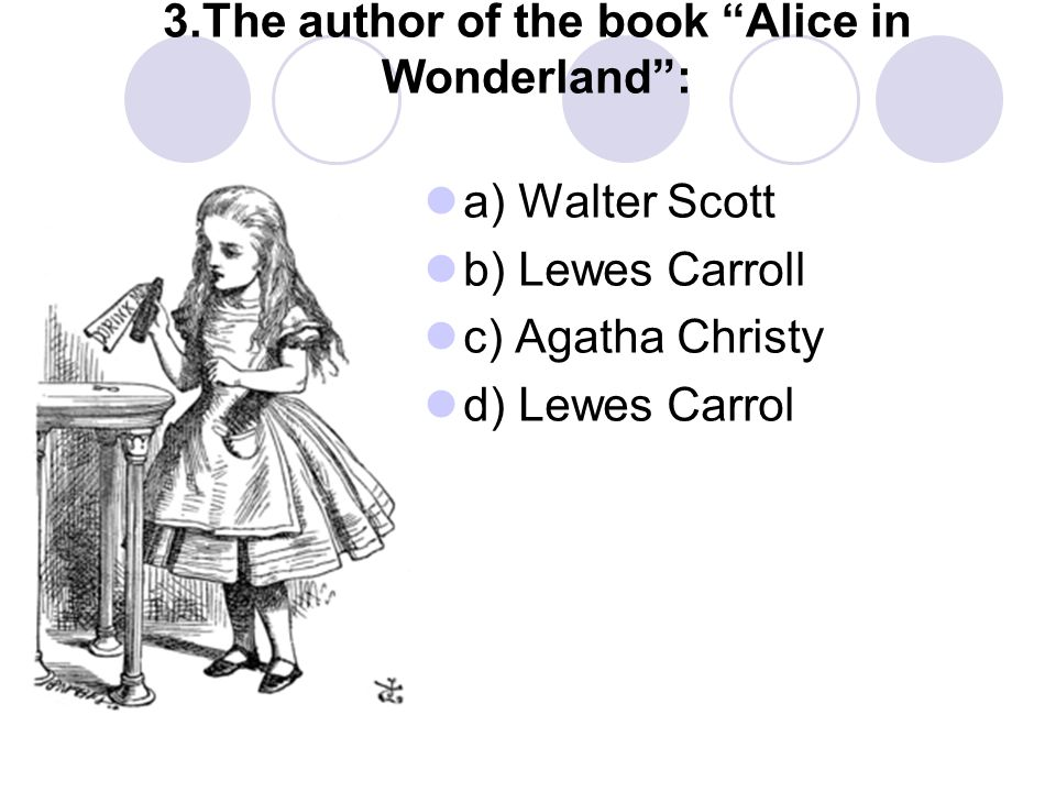 3.The author of the book Alice in Wonderland : a) Walter Scott b) Lewes Carroll c) Agatha Christy d) Lewes Carrol