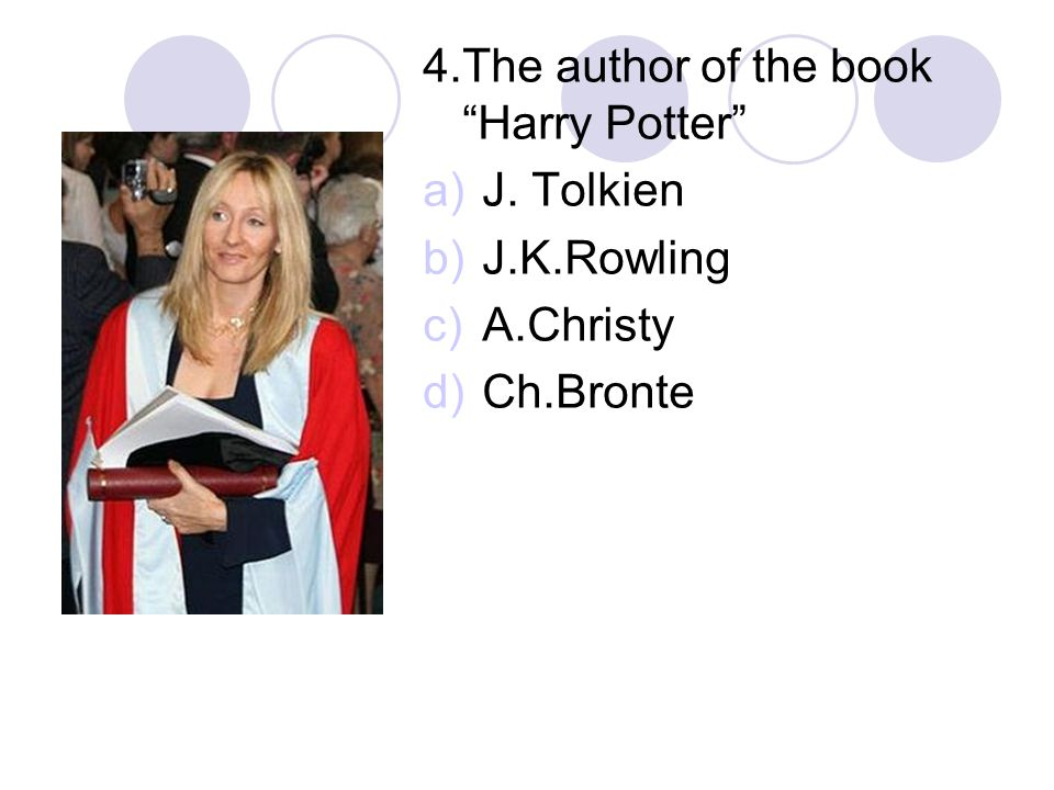 4.The author of the book Harry Potter a)J. Tolkien b)J.K.Rowling c)A.Christy d)Ch.Bronte