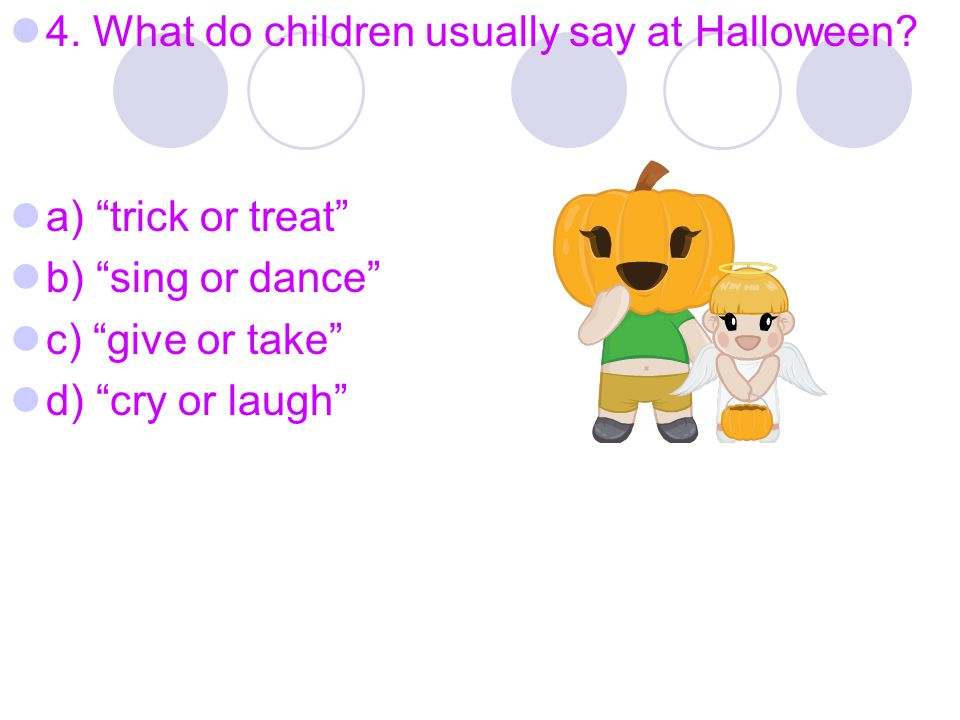 4. What do children usually say at Halloween.