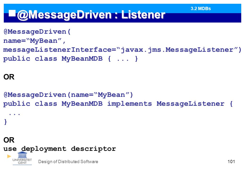 Design of Distributed Software101 @MessageDriven : Listener @MessageDriven( name= MyBean , messageListenerInterface= javax.jms.MessageListener ) public class MyBeanMDB {...