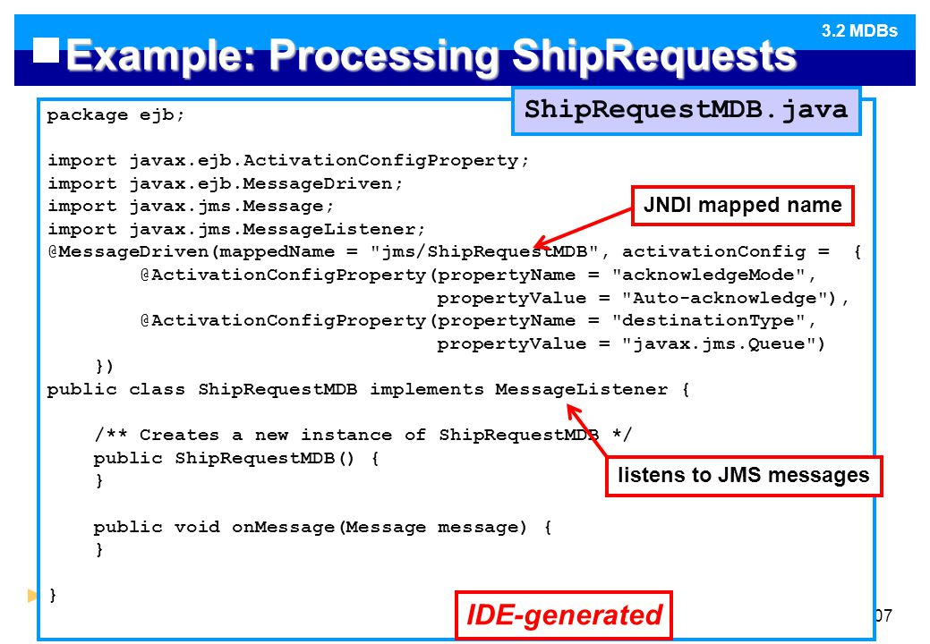 Design of Distributed Software107 Example: Processing ShipRequests package ejb; import javax.ejb.ActivationConfigProperty; import javax.ejb.MessageDriven; import javax.jms.Message; import javax.jms.MessageListener; @MessageDriven(mappedName = jms/ShipRequestMDB , activationConfig = { @ActivationConfigProperty(propertyName = acknowledgeMode , propertyValue = Auto-acknowledge ), @ActivationConfigProperty(propertyName = destinationType , propertyValue = javax.jms.Queue ) }) public class ShipRequestMDB implements MessageListener { /** Creates a new instance of ShipRequestMDB */ public ShipRequestMDB() { } public void onMessage(Message message) { } } ShipRequestMDB.java IDE-generated JNDI mapped name listens to JMS messages 3.2 MDBs