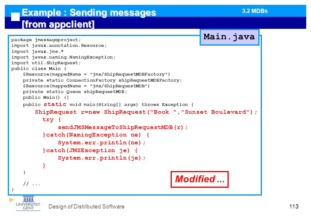 Design of Distributed Software113 Example : Sending messages [from appclient] package jmessageproject; import javax.annotation.Resource; import javax.jms.* import javax.naming.NamingException; import util.ShipRequest; public class Main { @Resource(mappedName = jms/ShipRequestMDBFactory ) private static ConnectionFactory shipRequestMDBFactory; @Resource(mappedName = jms/ShipRequestMDB ) private static Queue shipRequestMDB; public Main() {} public static void main(String[] args) throws Exception { ShipRequest r=new ShipRequest( Book , Sunset Boulevard ); try { sendJMSMessageToShipRequestMDB(r); }catch(NamingException ne) { System.err.println(ne); }catch(JMSException je) { System.err.println(je); } //...