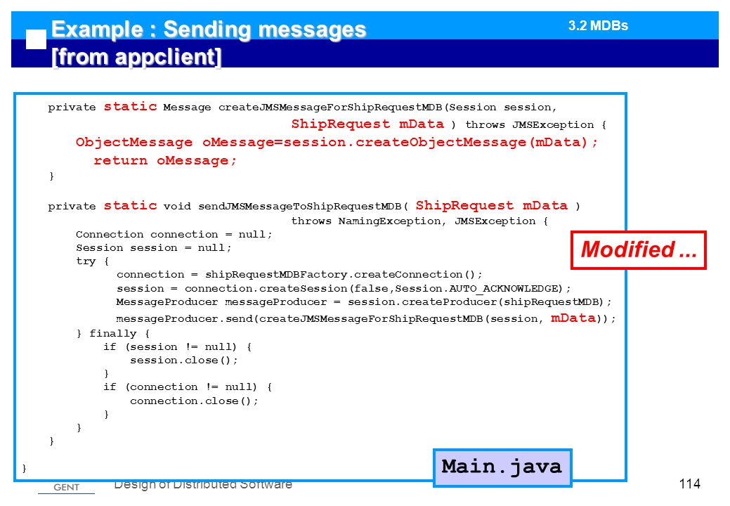 Design of Distributed Software114 Example : Sending messages [from appclient] private static Message createJMSMessageForShipRequestMDB(Session session, ShipRequest mData ) throws JMSException { ObjectMessage oMessage=session.createObjectMessage(mData); return oMessage; } private static void sendJMSMessageToShipRequestMDB( ShipRequest mData ) throws NamingException, JMSException { Connection connection = null; Session session = null; try { connection = shipRequestMDBFactory.createConnection(); session = connection.createSession(false,Session.AUTO_ACKNOWLEDGE); MessageProducer messageProducer = session.createProducer(shipRequestMDB); messageProducer.send(createJMSMessageForShipRequestMDB(session, mData )); } finally { if (session != null) { session.close(); } if (connection != null) { connection.close(); } } Main.java Modified...