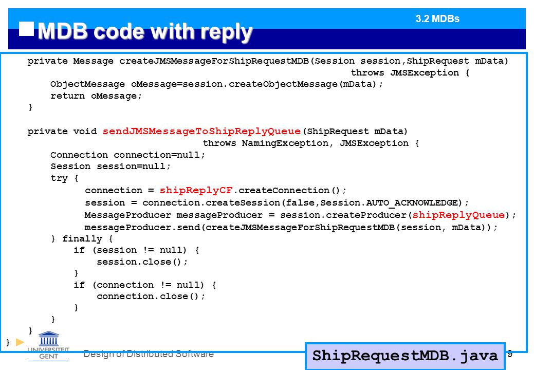 Design of Distributed Software119 MDB code with reply private Message createJMSMessageForShipRequestMDB(Session session,ShipRequest mData) throws JMSException { ObjectMessage oMessage=session.createObjectMessage(mData); return oMessage; } private void sendJMSMessageToShipReplyQueue (ShipRequest mData) throws NamingException, JMSException { Connection connection=null; Session session=null; try { connection = shipReplyCF.createConnection(); session = connection.createSession(false,Session.AUTO_ACKNOWLEDGE); MessageProducer messageProducer = session.createProducer( shipReplyQueue ); messageProducer.send(createJMSMessageForShipRequestMDB(session, mData)); } finally { if (session != null) { session.close(); } if (connection != null) { connection.close(); } ShipRequestMDB.java 3.2 MDBs
