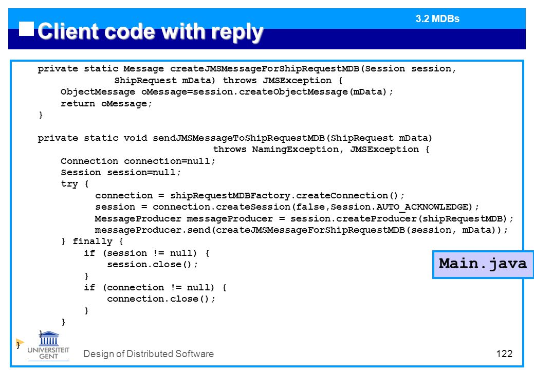 Design of Distributed Software122 Client code with reply private static Message createJMSMessageForShipRequestMDB(Session session, ShipRequest mData) throws JMSException { ObjectMessage oMessage=session.createObjectMessage(mData); return oMessage; } private static void sendJMSMessageToShipRequestMDB(ShipRequest mData) throws NamingException, JMSException { Connection connection=null; Session session=null; try { connection = shipRequestMDBFactory.createConnection(); session = connection.createSession(false,Session.AUTO_ACKNOWLEDGE); MessageProducer messageProducer = session.createProducer(shipRequestMDB); messageProducer.send(createJMSMessageForShipRequestMDB(session, mData)); } finally { if (session != null) { session.close(); } if (connection != null) { connection.close(); } Main.java 3.2 MDBs
