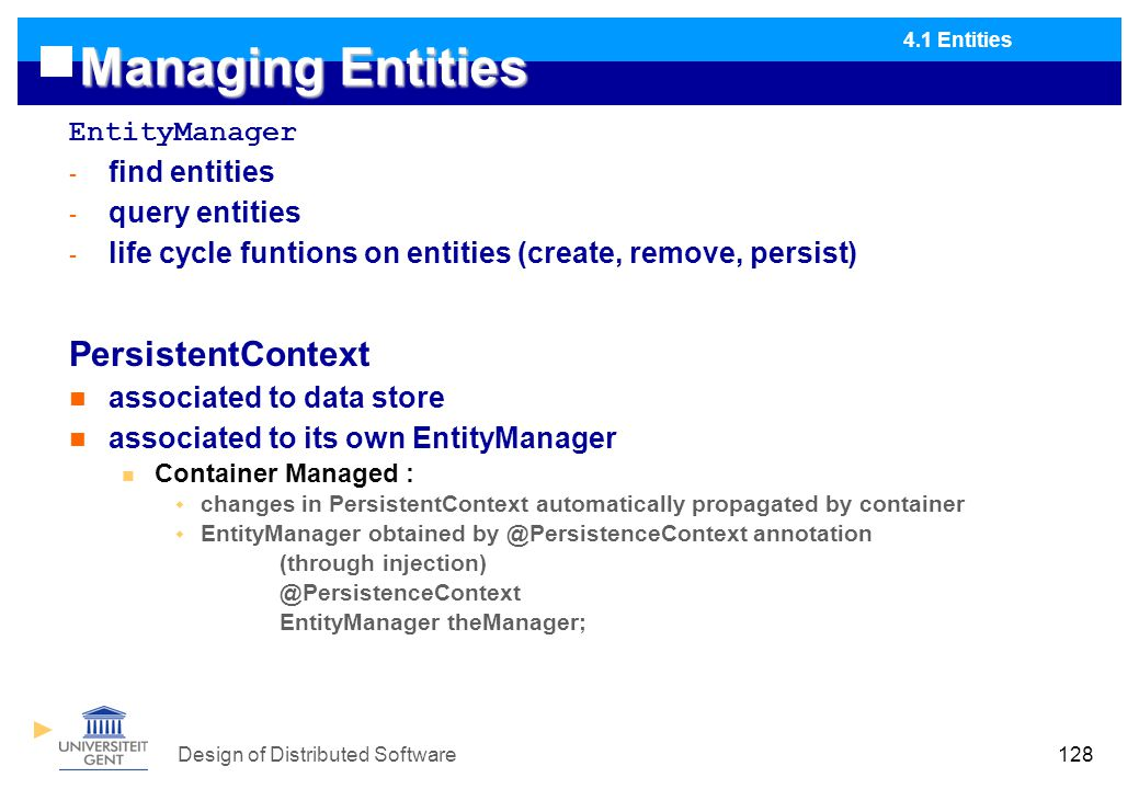 Design of Distributed Software128 Managing Entities EntityManager - find entities - query entities - life cycle funtions on entities (create, remove, persist) PersistentContext associated to data store associated to its own EntityManager Container Managed :  changes in PersistentContext automatically propagated by container  EntityManager obtained by @PersistenceContext annotation (through injection) @PersistenceContext EntityManager theManager; 4.1 Entities