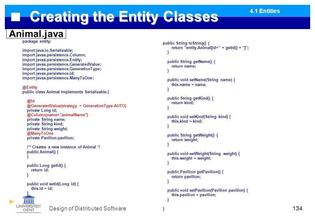 Design of Distributed Software134 Creating the Entity Classes package entity; import java.io.Serializable; import javax.persistence.Column; import javax.persistence.Entity; import javax.persistence.GeneratedValue; import javax.persistence.GenerationType; import javax.persistence.Id; import javax.persistence.ManyToOne; @Entity public class Animal implements Serializable { @Id @GeneratedValue(strategy = GenerationType.AUTO) private Long id; @Column(name= animalName ) private String name; private String kind; private String weight; @ManyToOne private Pavilion pavilion; /** Creates a new instance of Animal */ public Animal() { } public Long getId() { return id; } public void setId(Long id) { this.id = id; } public String toString() { return entity.Animal[id= + getId() + ] ; } public String getName() { return name; } public void setName(String name) { this.name = name; } public String getKind() { return kind; } public void setKind(String kind) { this.kind = kind; } public String getWeight() { return weight; } public void setWeight(String weight) { this.weight = weight; } public Pavilion getPavilion() { return pavilion; } public void setPavilion(Pavilion pavilion) { this.pavilion = pavilion; } } Animal.java 4.1 Entities