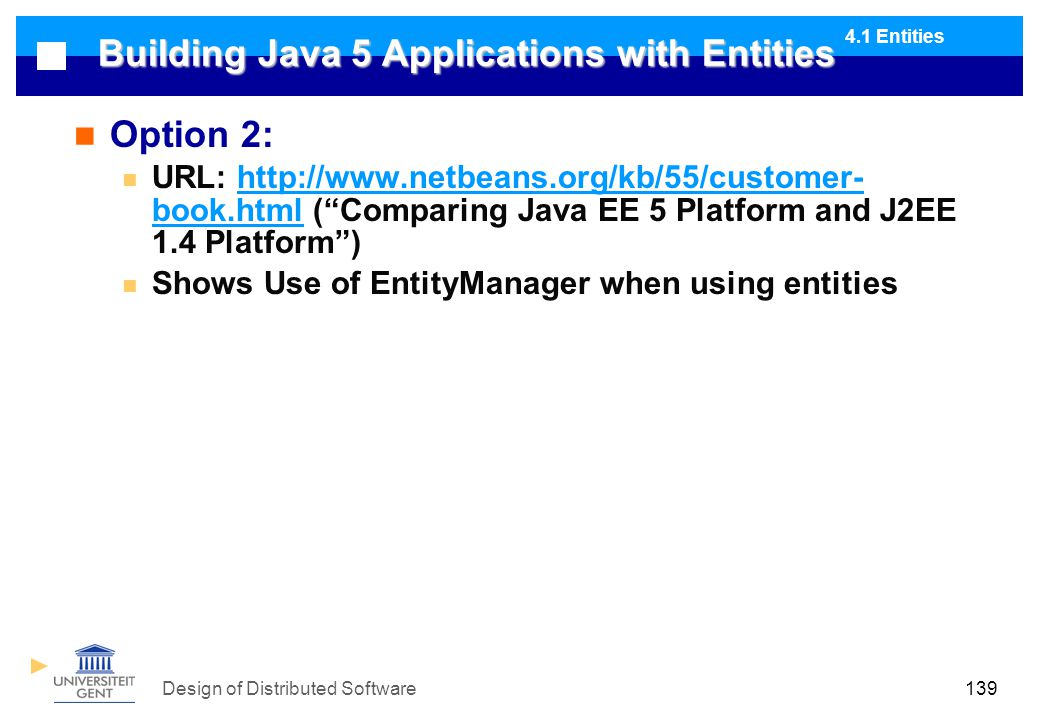 Design of Distributed Software139 Building Java 5 Applications with Entities Option 2: URL: http://www.netbeans.org/kb/55/customer- book.html ( Comparing Java EE 5 Platform and J2EE 1.4 Platform )http://www.netbeans.org/kb/55/customer- book.html Shows Use of EntityManager when using entities 4.1 Entities